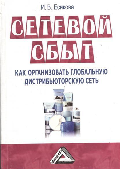 Есикова И.: Сетевой сбыт. Как организовать глобальную дистрибьюторскую сеть. 2-е издание