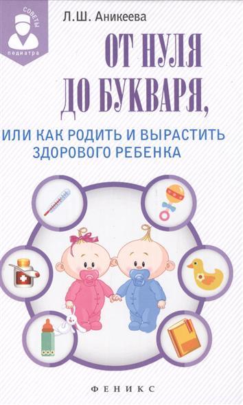 Аникеева Л. От нуля до букваря, или Как родить и вырастить здорового ребенка