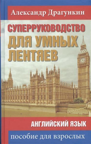 Драгункин А. Суперруководство для умных лентяев. Английский язык. Пособие для взрослых