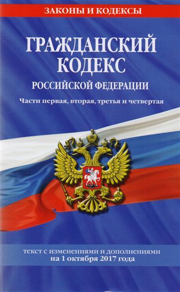 Гражданский кодекс Российской Федерации. Части первая, вторая, третья и четвертая. Текст с изменениями и дополнениями на 1 октября 2017 года