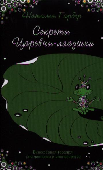 Гарбер Н. Секреты Царевны-лягушки. Биосферная терапия для человека и человечества