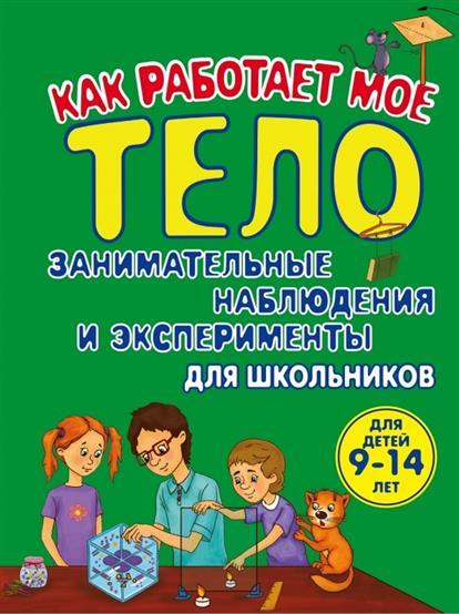 Томилова Т. Как работает мое тело. Занимательные наблюдения и эксперименты для школьников. Для детей 9-14 лет
