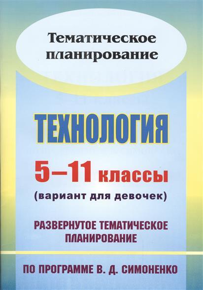 Технология. 5-11 классы (вариант для девочек). Развернутое тематическое планирование по программе В.Д. Симоненко