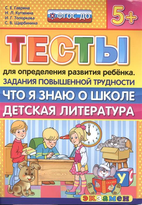 Гаврина С., Кутявина Н., Топоркова И., Щербинина С. Тесты для определения развития ребенка. Что я знаю о школе. Детская литература (5+) Задания повышенной трудности детская литература