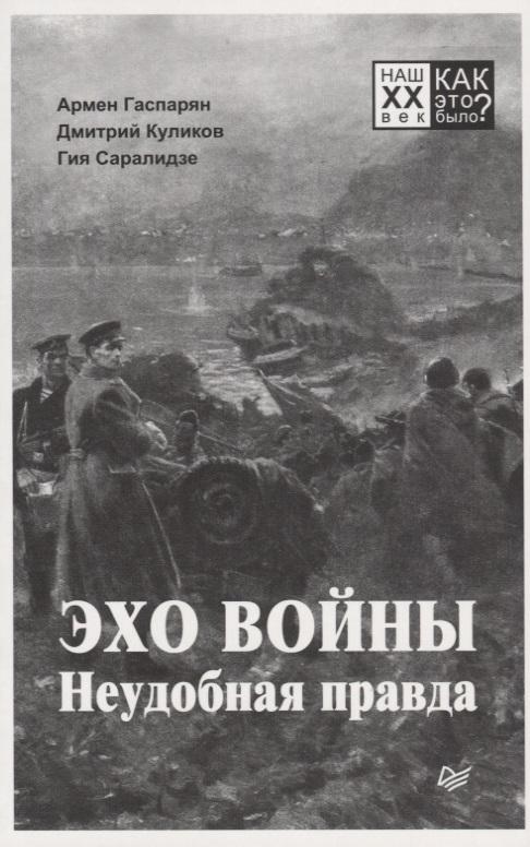 Эхо войны. Неудобная правда, Гаспарян А., Куликов Д., Саралидзе Г.