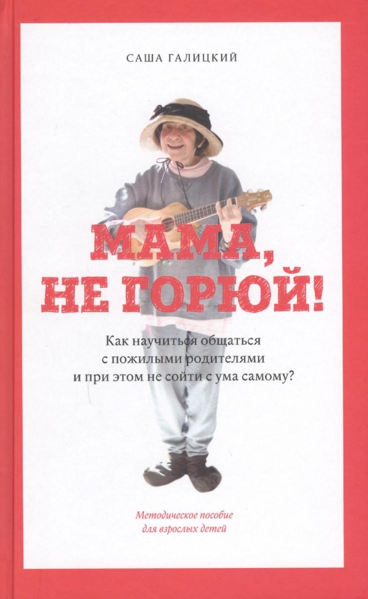 Галицкий С. Мама, не горюй! Как научиться общаться с пожилыми родителями и при этом не сойти с ума самому? Методическое пособие для взрослых детей