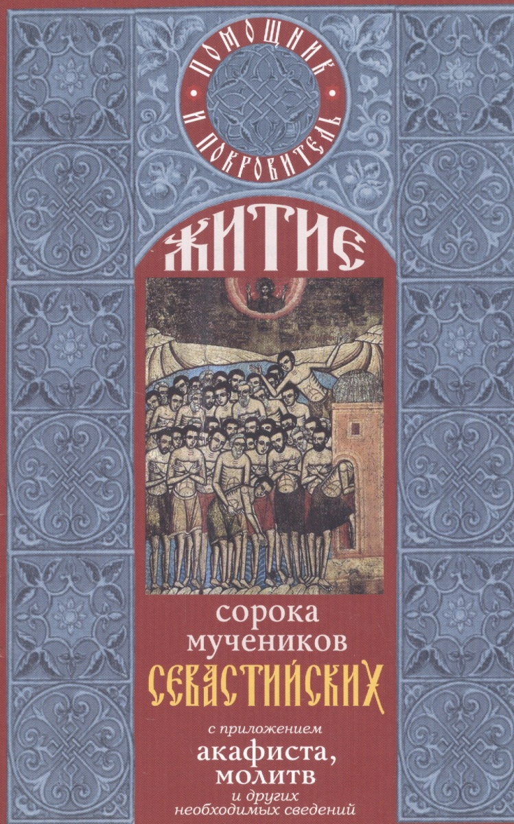 Житие сорока мучеников Севастийских с приложением акафиста, молитв и других необходимых сведений
