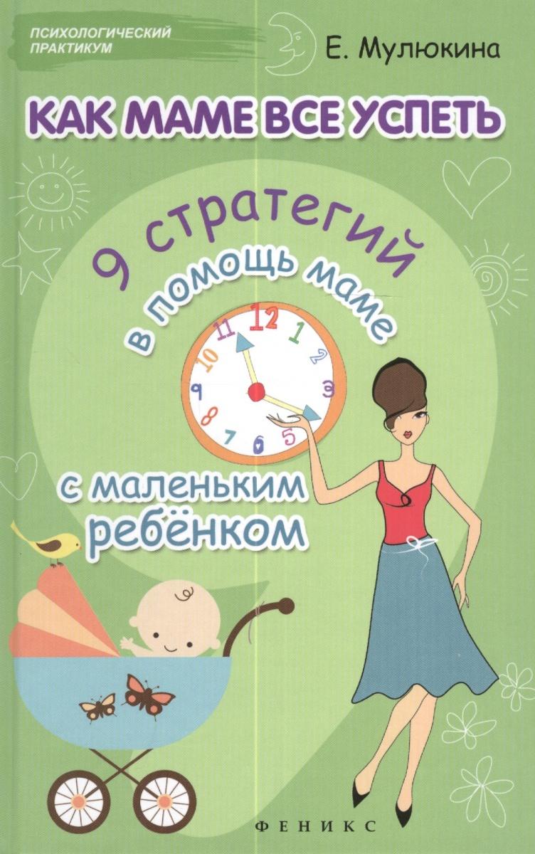 Мулюкина Е. Как маме все успеть. 9 стратегий в помощь маме с маленьким ребенком маме mini