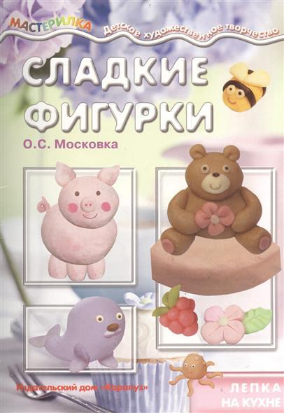 Московка О. Сладкие фигурки. Лепка на кухне о с московка простая лепка морские животные