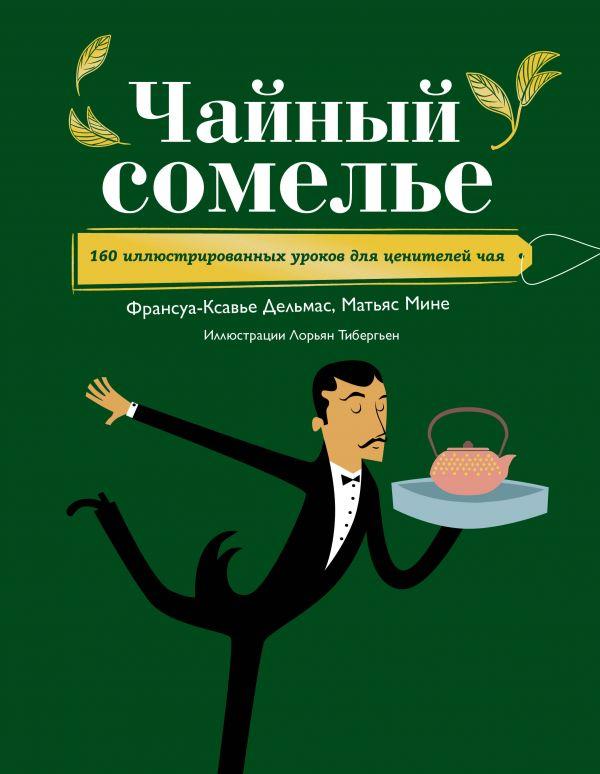 Дельмас Ф.-К., Мине М. Чайный сомелье. 160 иллюстрированных уроков для ценителей чая