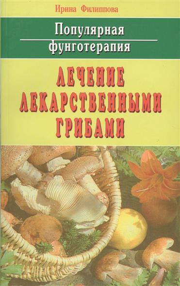 Филиппова И. Популярная фунготерапия Лечение лекарственными грибами