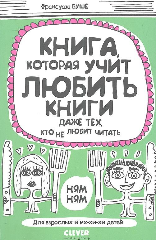 Буше Ф. Книга, которая учит любить книги даже тех, кто не любит читать. разумовский ф кто мы анатомия русской бюрократии