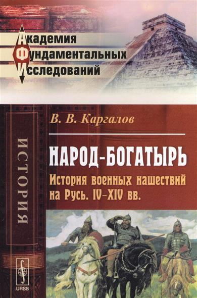 Народ-богатырь. История военных нашествий на Русь. IV-XIV вв.