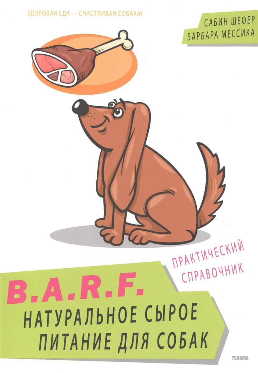 Шефер С., Мессика Б. B.A.R.F. Натуральное сырое питание для собак. Практический справочник ISBN: 9785904791070 экологичное питание натуральное природное живое