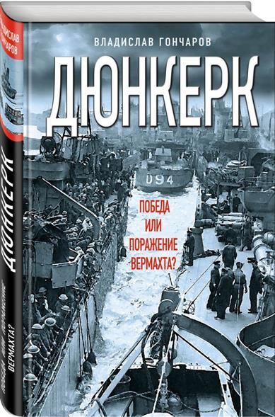 Гончаров В. Дюнкерк. Победа или поражение вермахта? ISBN: 9785995509417