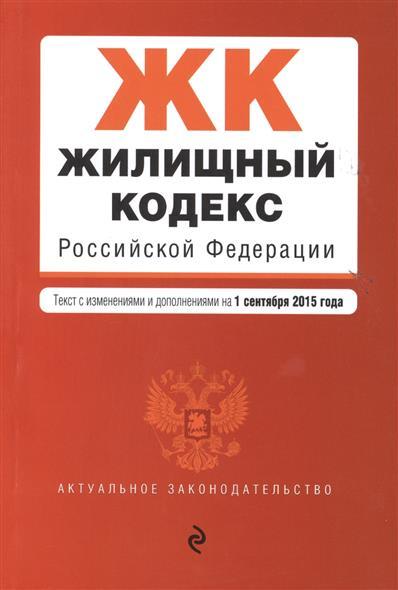 Жилищный кодекс Российской Федерации. Текст с изменениями и дополнениями на 1 сентября 2015 года