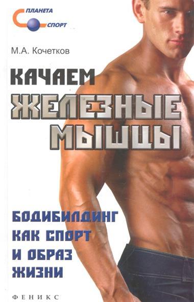 Кочетков М.А. Качаем железные мышцы качаем из интернета бесплатно