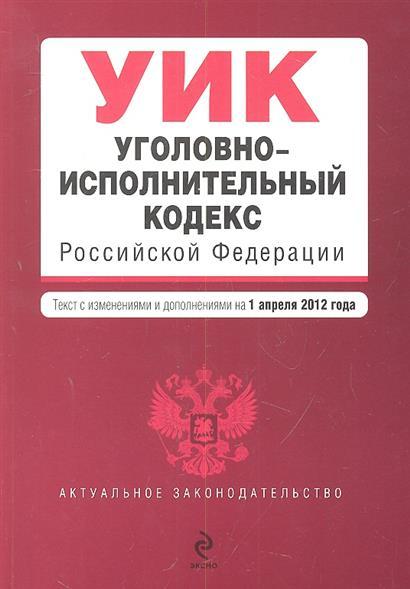 Уголовно-исполнительный кодекс Российской Федерации. Текст с изменениями и дополнениями на 1 апреля 2012 года