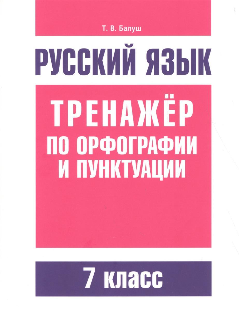 Балуш Т. Русский язык. Тренажер по орфографии и пунктуации. 7 класс ISBN: 9789851533639