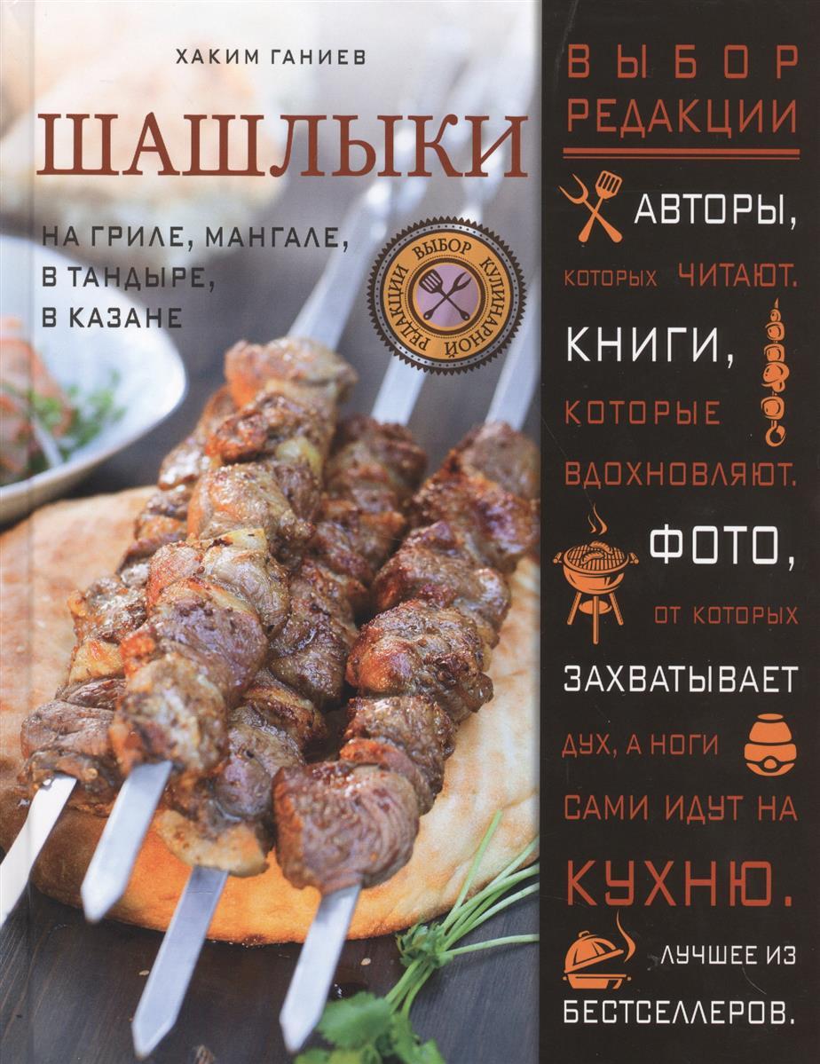 Ганиев Х. Шашлыки: на гриле, мангале, в тандыре, в казане ганиев х узбекская кухня восточный пир с хакимом ганиевым