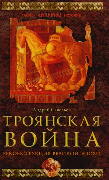 Троянская война. Реконструкция великой эпохи