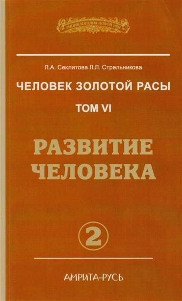 Секлитова Л., Стрельникова Л. Человек золотой расы. Том VI. Развитие человека. Часть 2