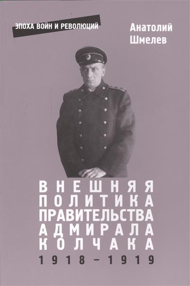 купить Шмелев А. Внешняя политика правительства адмирала Колчака 1918-1919 по цене 479 рублей