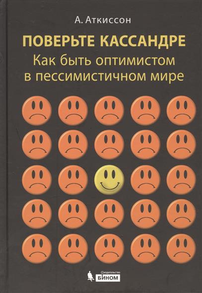 Аткиссон А. Поверьте Кассандре. Как быть оптимистом в пессимистичном мире что можно на кассандре