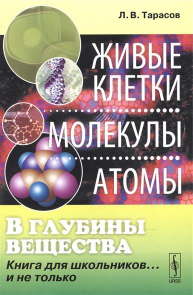 Тарасо Л. глубины ещеста. клетки, молекулы, атомы. Книга для школьнико…и не только