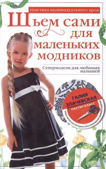 Злачевская Г. Шьем сами для маленьких модников. Супермодели для любимых малышей. Генетика индивидуального кроя гедон с шьем для малышей болшая коллекция аксессуаров для детской