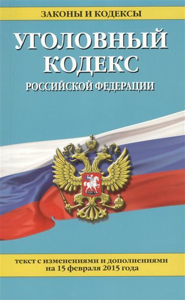 Уголовный кодекс Российской Федерации. Текст с изменениями и дополнениями на 15 февраля 2015 года