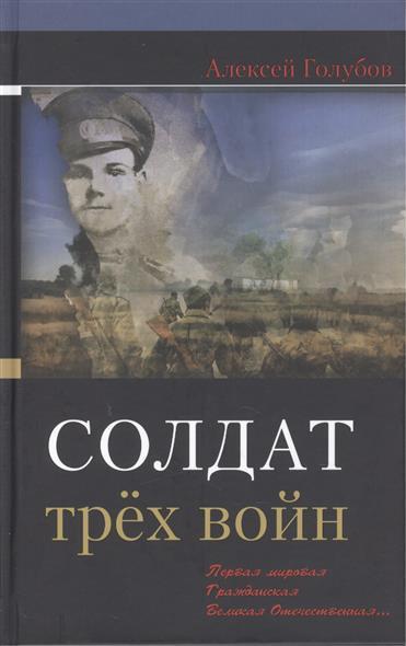 Голубов А. Солдат трех войн: Первая мировая. Гражданская. Великая Отечественная…