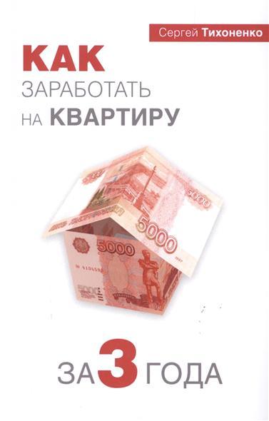 Тихоненко С. Как заработать на квартиру за 3 года куплю 3 х комнатную квартиру в елшанке