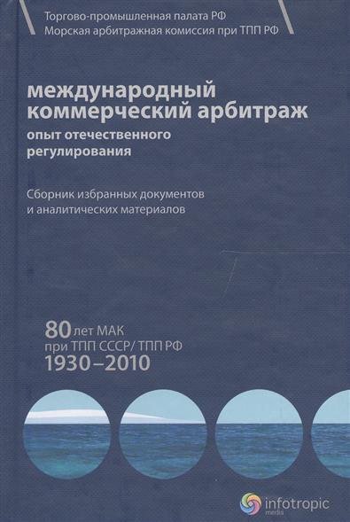 Международный коммерческий арбитраж: опыт отечественного регулирования. 80 лет МАК при ТПП СССР/ТПП РФ 1930-2010