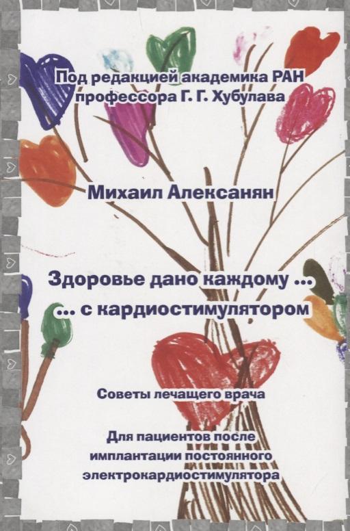 Алексанян М. Здоровье дано каждому … с кардиостимулятором бады здоровье и красота флавит м