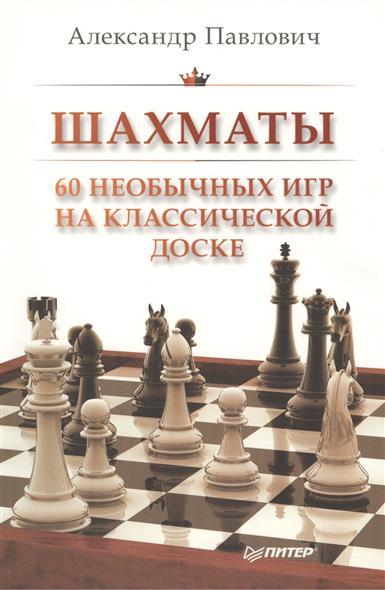 Павлович А. Шахматы. 60 необычных игр на классической доске зайцев а шахматы уроки гроссмейстера