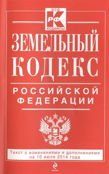 Земельный кодекс Российской Федерации. Текст с изменинеями и дополнениями на 10 июля 2014 года