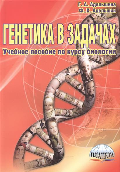 Адельшина Г., Адельшин Ф. Генетика в задачах. Учебное пособие по курсу биологии