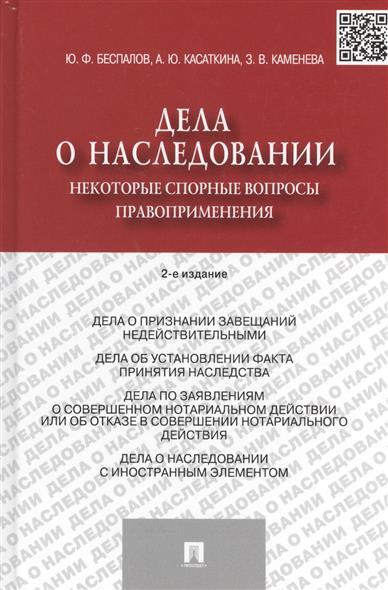 Беспалов Ю., Касаткина А., Каменева З. Дела о наследовании. Некоторые спорные вопросы правоприменения. 2-е издания. Издание второе, переработанное и дополненное