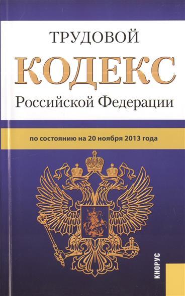 Трудовой кодекс Российской Федерации по состоянию на 20 ноября 2013 г.