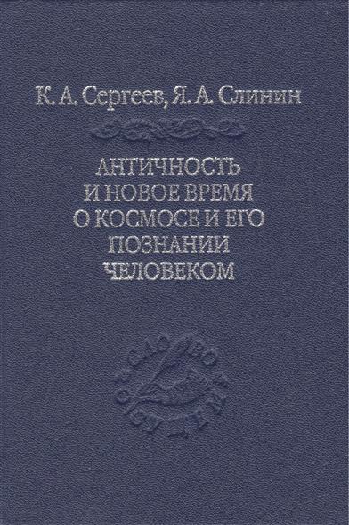 Сергеев К., Слинин Я. Античность и Новое Время о космосе и его познании человеком