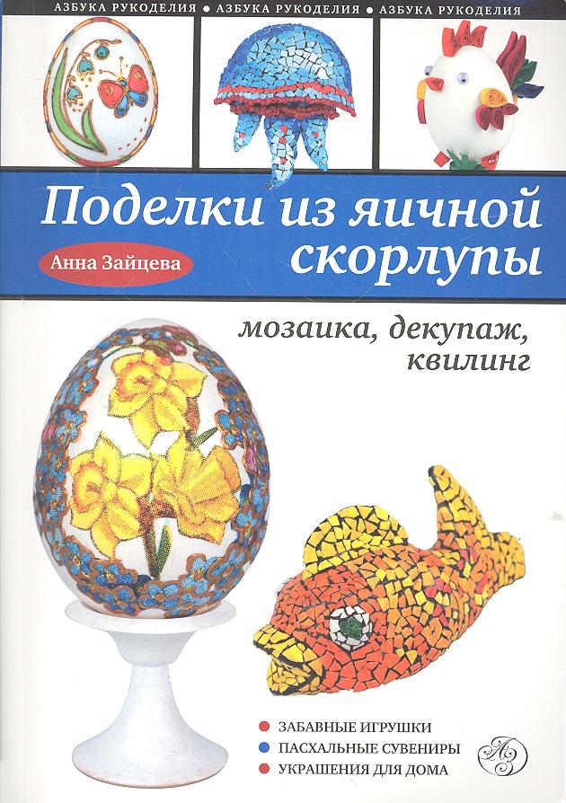 Зайцева А. Поделки из яичной скорлупы. Мозаика, декупаж, квилинг а спицына поделки из скорлупы и бисера