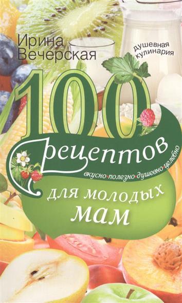 Вечерская И. 100 рецептов для молодых мам. Вкусно, полезно, душевно, целебно