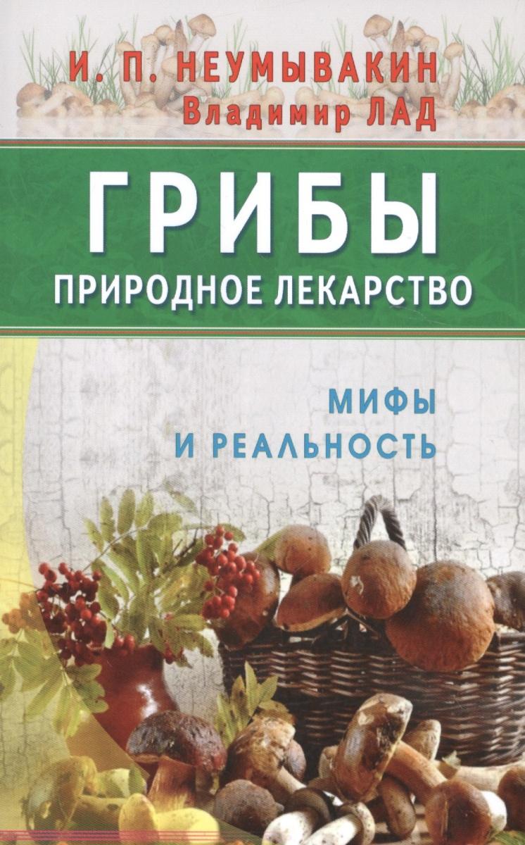Неумывакин И., Лад В. Грибы - природное лекарство. Мифы и реальность ISBN: 9785423603526 юрий константинов мумиё природное лекарство