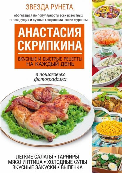 Скрипкина А. Вкусные и быстрые рецепты на каждый день. В пошаговых фотографиях. Легкие салаты. Гарниры. Мясо и птица. Холодные супы. Вкусные закуски. Выпечка
