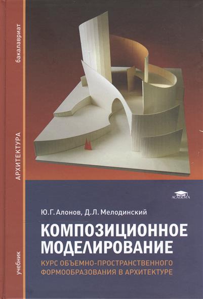 Композиционное моделирование. Курс объемно-пространственного формообразования в архитектуре. Учебник