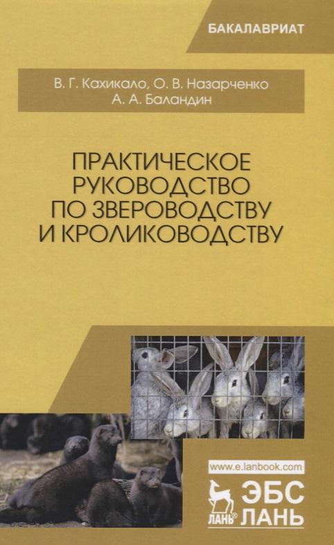 Кахикало В., Назарченко О., Баландин А. Практическое руководство по звероводству и кролиководству. Учебное пособие
