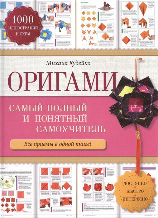 Кудейко М. Оригами. Самый полный и понятный самоучитель. Все приемы в одной книге! 1000 иллюстраций и схем. Доступно. Быстро. Интересно вышивка лентами самый полный и понятный самоучитель