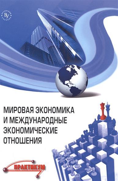 Поспелов В. (ред.) Мировая экономика и международные экономические отношения. Практикум мировая экономика и международный бизнес практикум