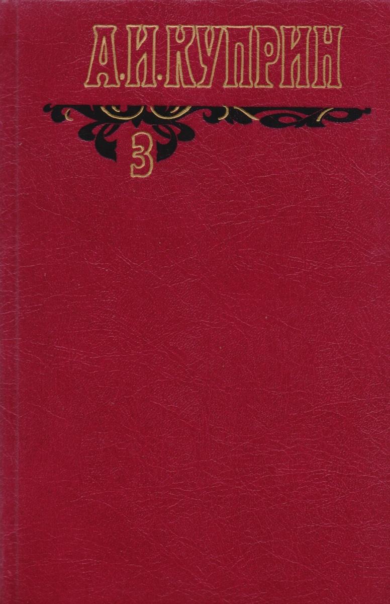 Куприн А. А.И. Куприн. Собрание сочинений в шести томах. Том 3. Произведения 1906-1913 а и куприн последний дебют